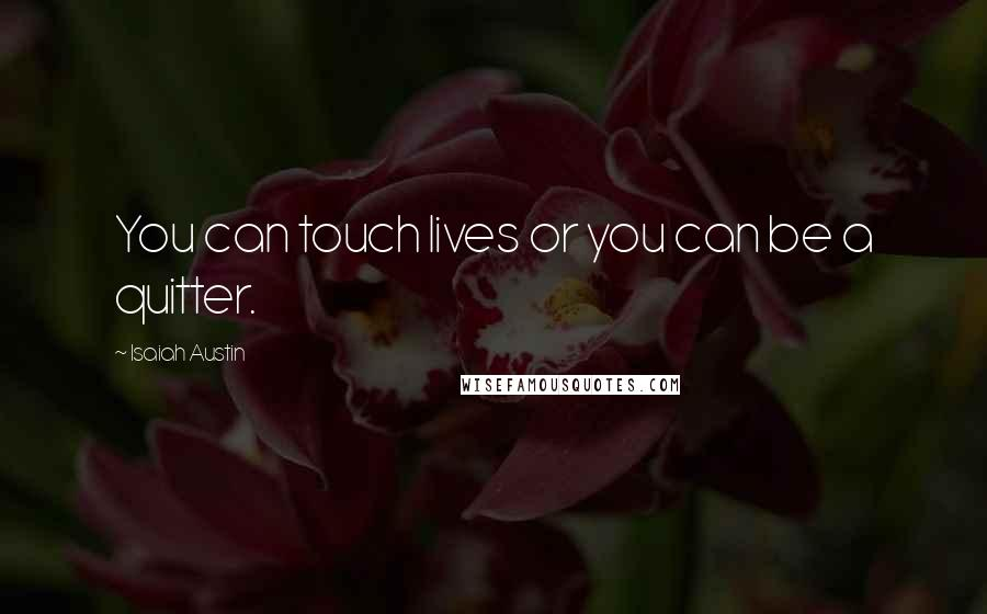 Isaiah Austin quotes: You can touch lives or you can be a quitter.