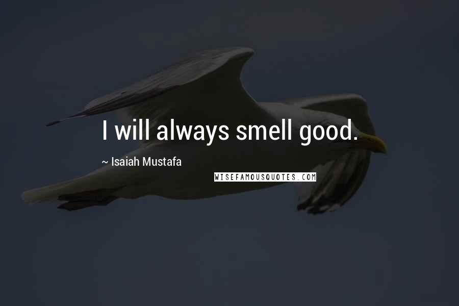 Isaiah Mustafa quotes: I will always smell good.