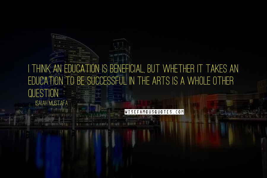 Isaiah Mustafa quotes: I think an education is beneficial, but whether it takes an education to be successful in the arts is a whole other question.