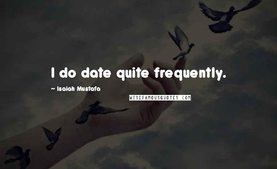 Isaiah Mustafa quotes: I do date quite frequently.