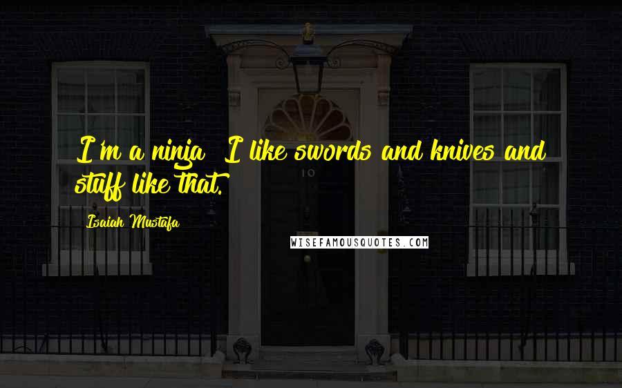 Isaiah Mustafa quotes: I'm a ninja! I like swords and knives and stuff like that.