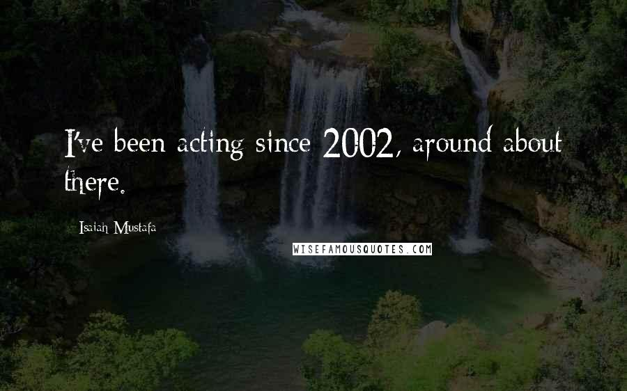 Isaiah Mustafa quotes: I've been acting since 2002, around about there.