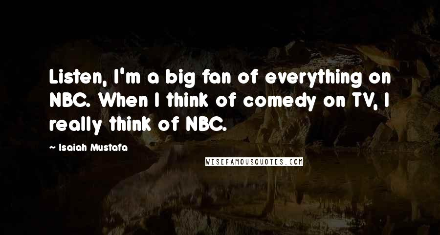 Isaiah Mustafa quotes: Listen, I'm a big fan of everything on NBC. When I think of comedy on TV, I really think of NBC.
