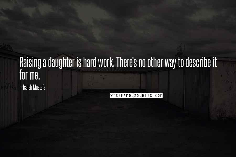 Isaiah Mustafa quotes: Raising a daughter is hard work. There's no other way to describe it for me.