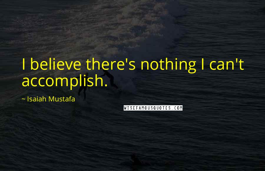 Isaiah Mustafa quotes: I believe there's nothing I can't accomplish.
