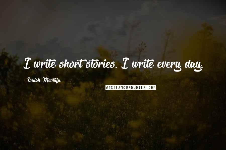 Isaiah Mustafa quotes: I write short stories. I write every day.