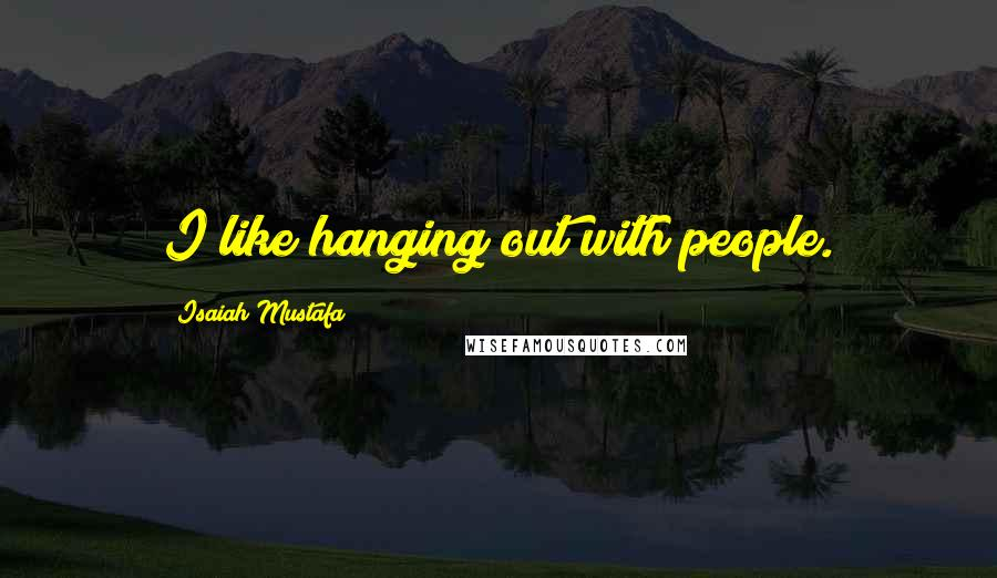 Isaiah Mustafa quotes: I like hanging out with people.