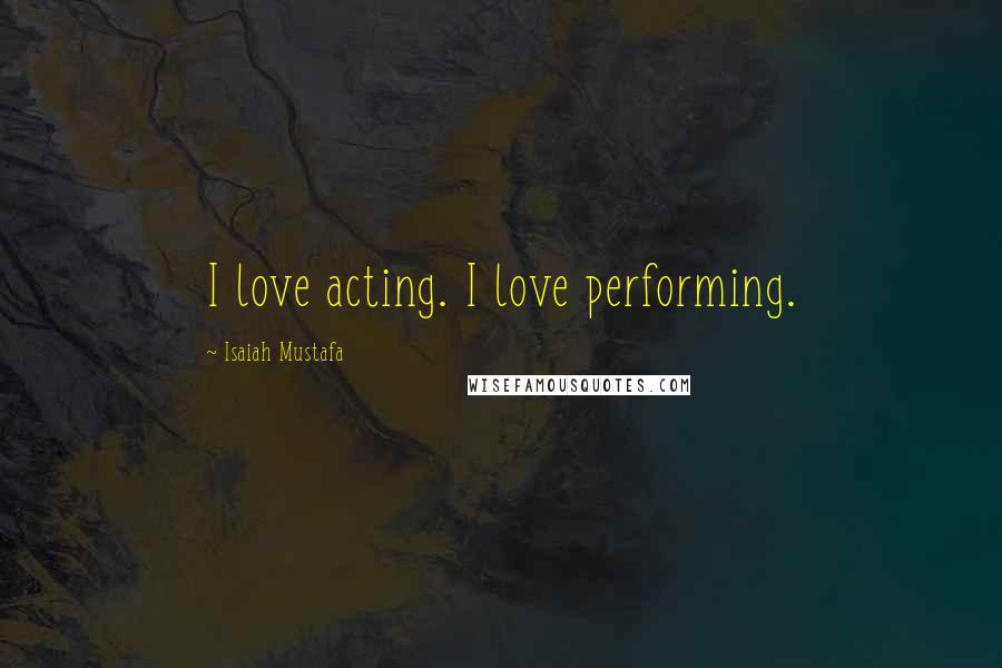 Isaiah Mustafa quotes: I love acting. I love performing.
