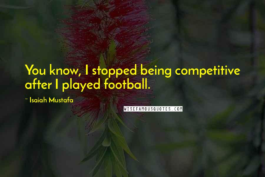 Isaiah Mustafa quotes: You know, I stopped being competitive after I played football.
