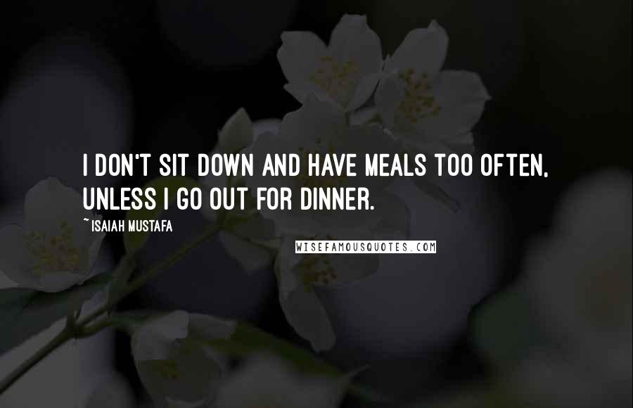 Isaiah Mustafa quotes: I don't sit down and have meals too often, unless I go out for dinner.