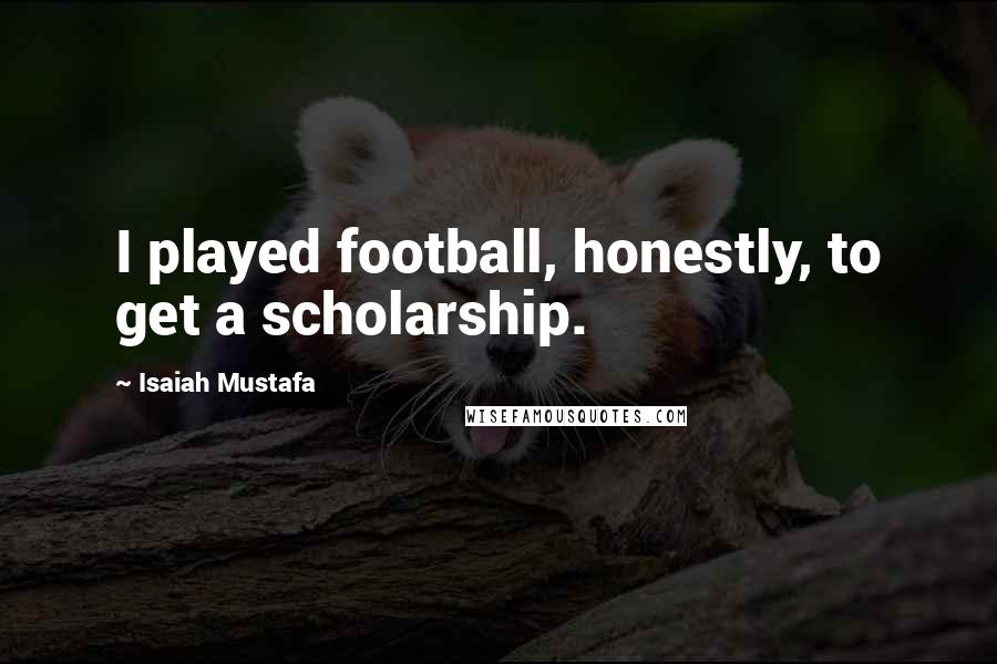 Isaiah Mustafa quotes: I played football, honestly, to get a scholarship.