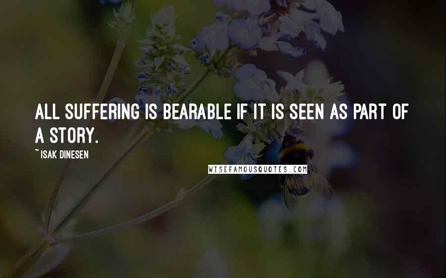 Isak Dinesen quotes: All suffering is bearable if it is seen as part of a story.