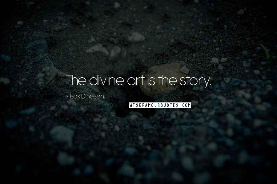 Isak Dinesen quotes: The divine art is the story.