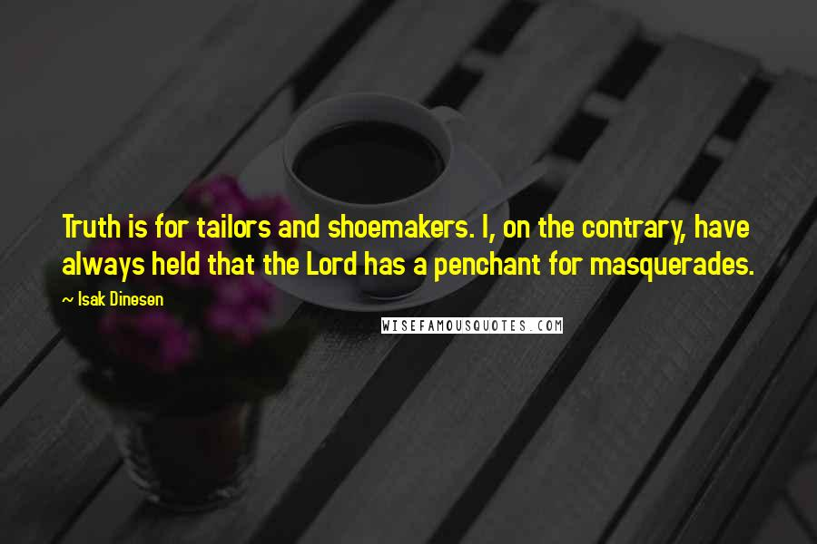 Isak Dinesen quotes: Truth is for tailors and shoemakers. I, on the contrary, have always held that the Lord has a penchant for masquerades.