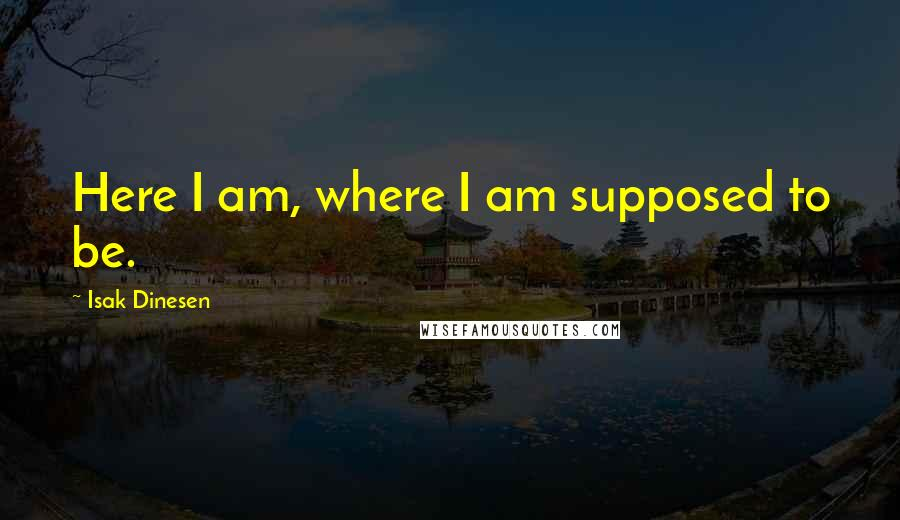 Isak Dinesen quotes: Here I am, where I am supposed to be.