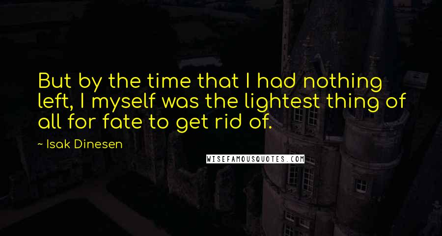 Isak Dinesen quotes: But by the time that I had nothing left, I myself was the lightest thing of all for fate to get rid of.