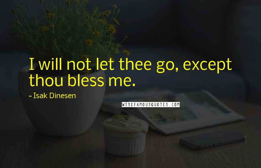 Isak Dinesen quotes: I will not let thee go, except thou bless me.
