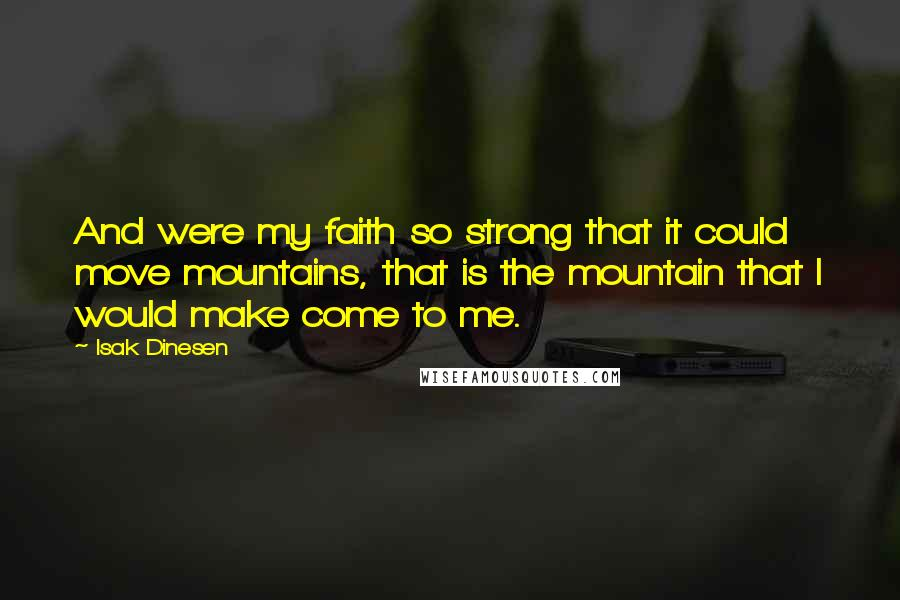 Isak Dinesen quotes: And were my faith so strong that it could move mountains, that is the mountain that I would make come to me.