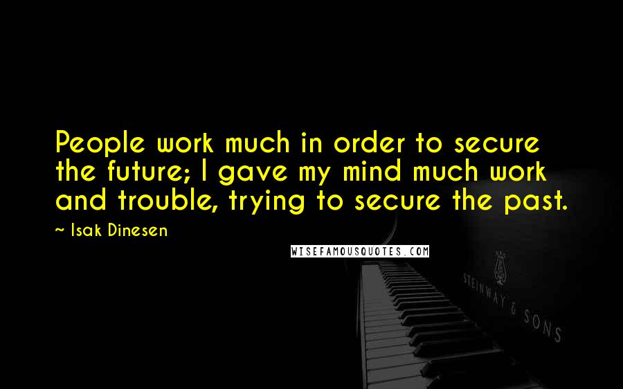 Isak Dinesen quotes: People work much in order to secure the future; I gave my mind much work and trouble, trying to secure the past.