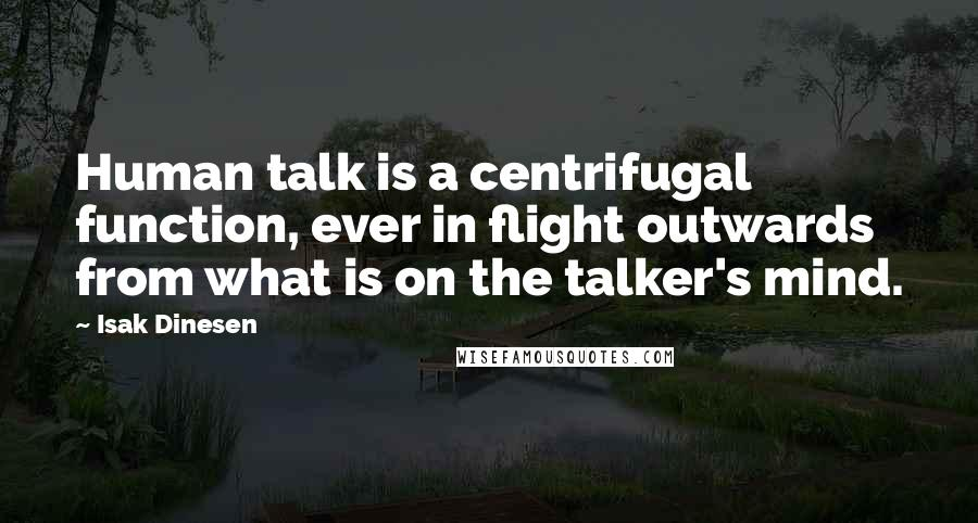 Isak Dinesen quotes: Human talk is a centrifugal function, ever in flight outwards from what is on the talker's mind.