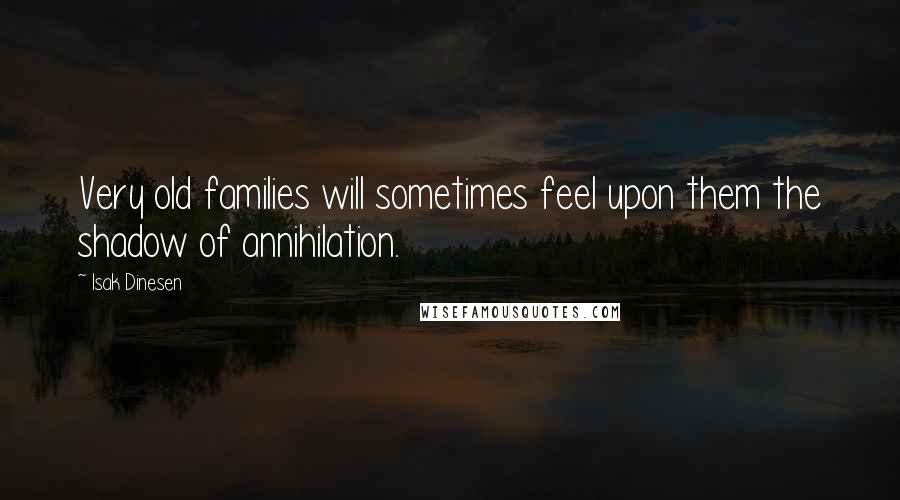 Isak Dinesen quotes: Very old families will sometimes feel upon them the shadow of annihilation.
