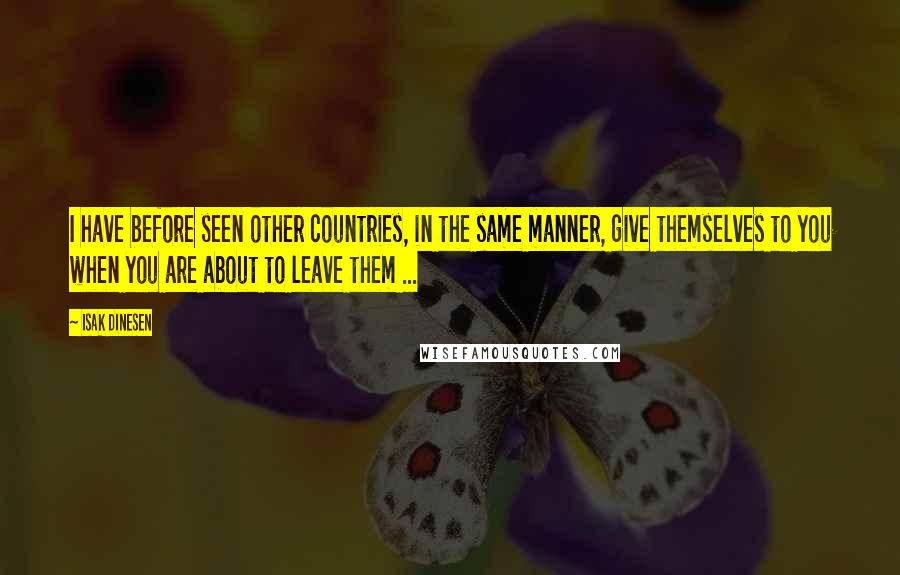 Isak Dinesen quotes: I have before seen other countries, in the same manner, give themselves to you when you are about to leave them ...