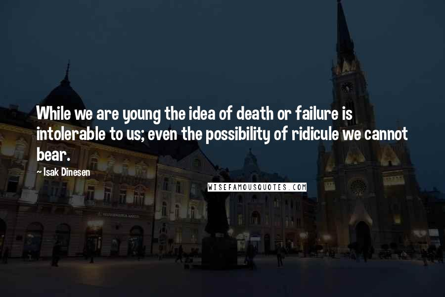 Isak Dinesen quotes: While we are young the idea of death or failure is intolerable to us; even the possibility of ridicule we cannot bear.