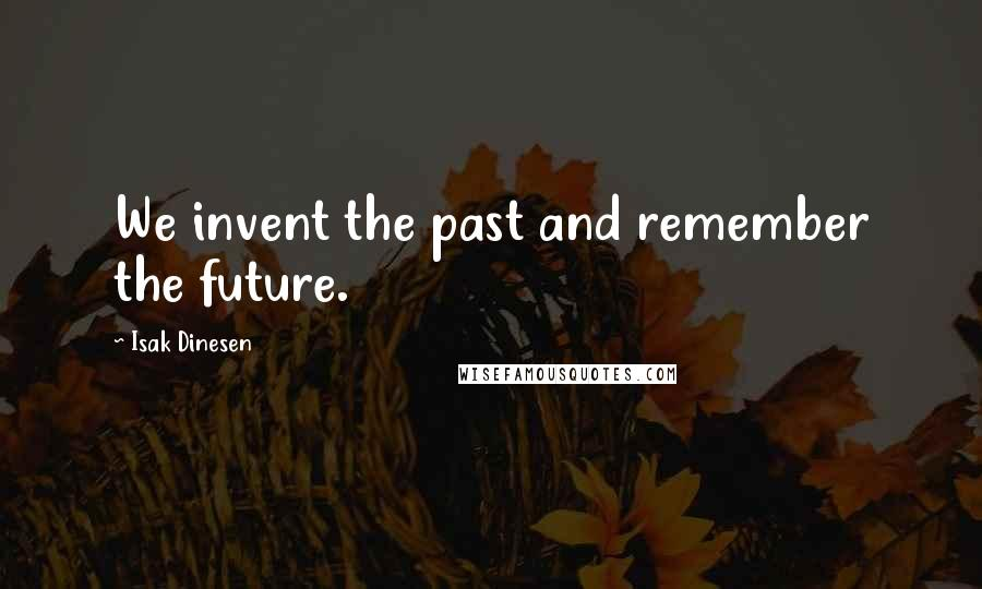 Isak Dinesen quotes: We invent the past and remember the future.