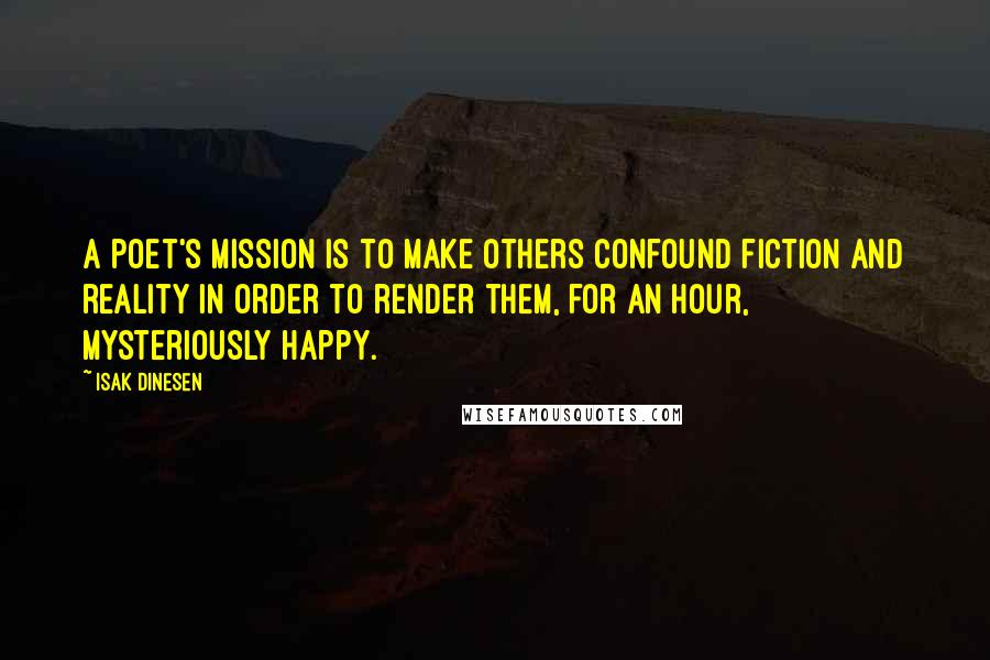 Isak Dinesen quotes: A poet's mission is to make others confound fiction and reality in order to render them, for an hour, mysteriously happy.