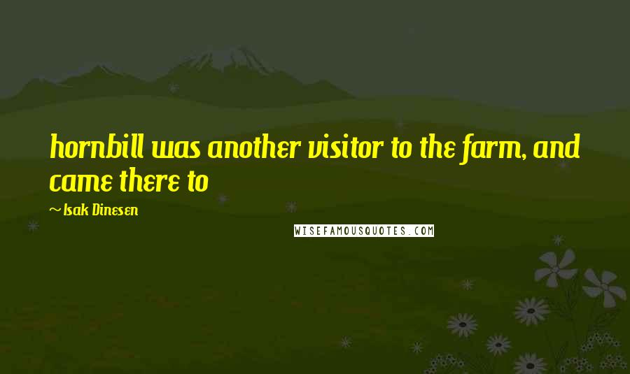 Isak Dinesen quotes: hornbill was another visitor to the farm, and came there to