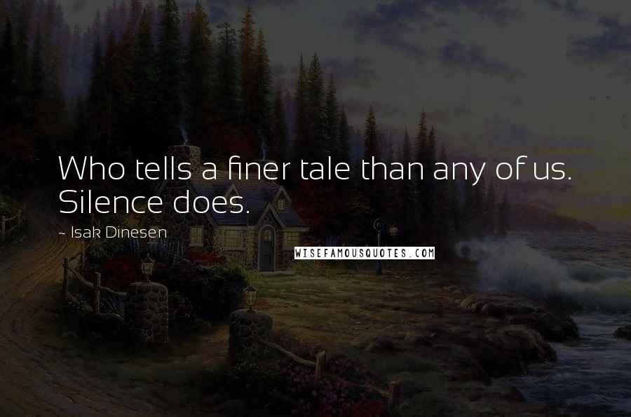 Isak Dinesen quotes: Who tells a finer tale than any of us. Silence does.