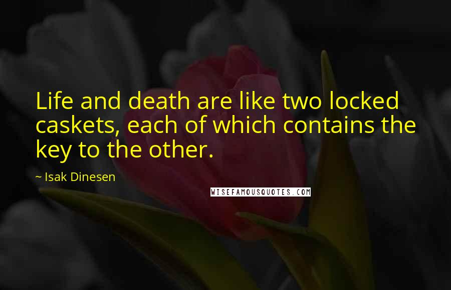 Isak Dinesen quotes: Life and death are like two locked caskets, each of which contains the key to the other.