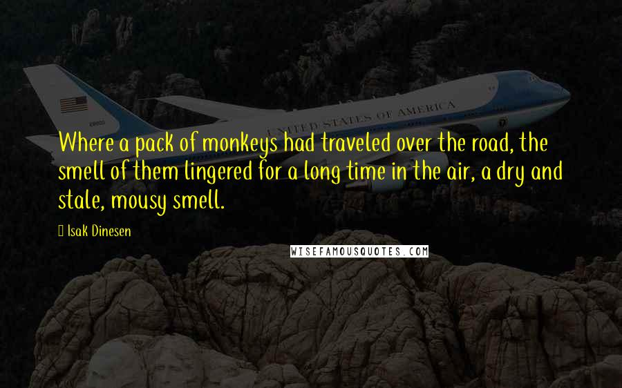 Isak Dinesen quotes: Where a pack of monkeys had traveled over the road, the smell of them lingered for a long time in the air, a dry and stale, mousy smell.