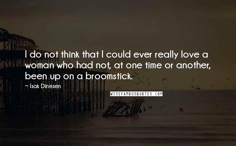 Isak Dinesen quotes: I do not think that I could ever really love a woman who had not, at one time or another, been up on a broomstick.
