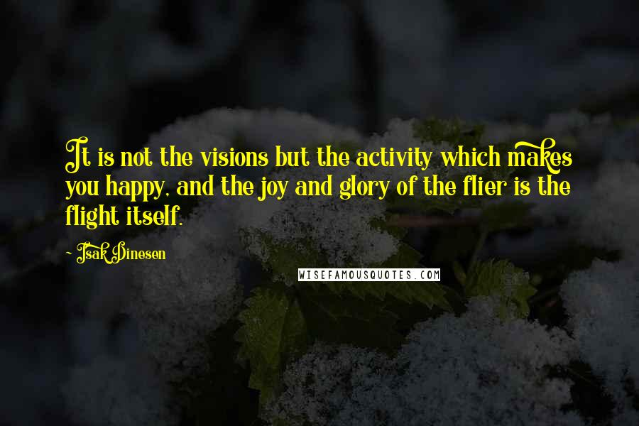 Isak Dinesen quotes: It is not the visions but the activity which makes you happy, and the joy and glory of the flier is the flight itself.