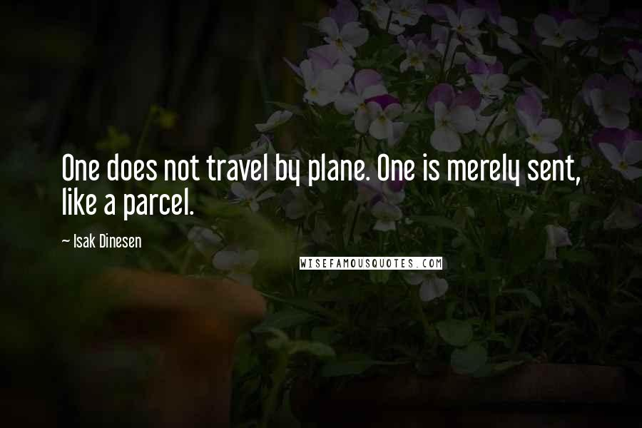 Isak Dinesen quotes: One does not travel by plane. One is merely sent, like a parcel.