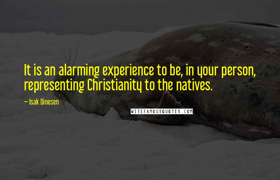 Isak Dinesen quotes: It is an alarming experience to be, in your person, representing Christianity to the natives.