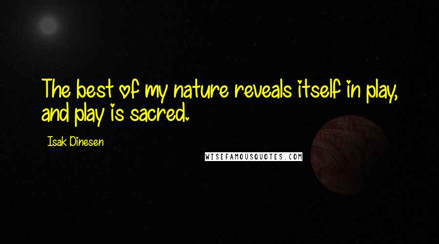 Isak Dinesen quotes: The best of my nature reveals itself in play, and play is sacred.