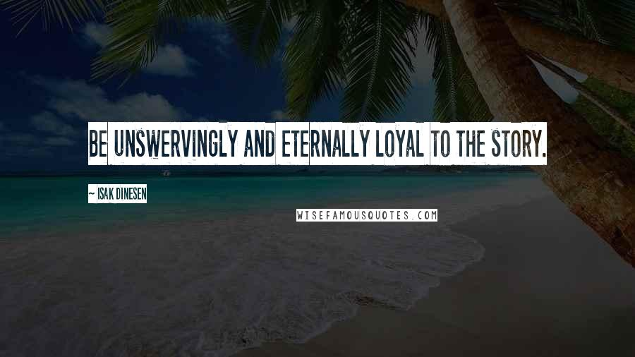 Isak Dinesen quotes: Be unswervingly and eternally loyal to the story.
