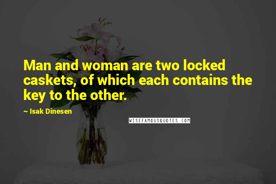 Isak Dinesen quotes: Man and woman are two locked caskets, of which each contains the key to the other.