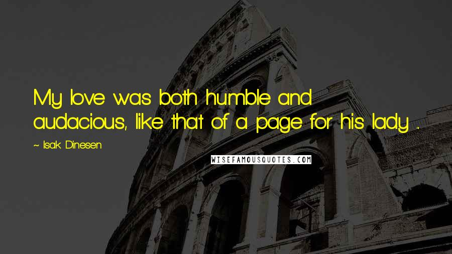 Isak Dinesen quotes: My love was both humble and audacious, like that of a page for his lady ...