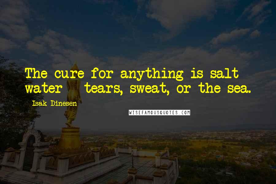Isak Dinesen quotes: The cure for anything is salt water - tears, sweat, or the sea.