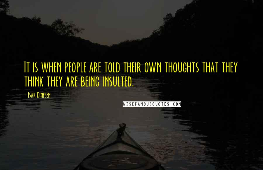 Isak Dinesen quotes: It is when people are told their own thoughts that they think they are being insulted.