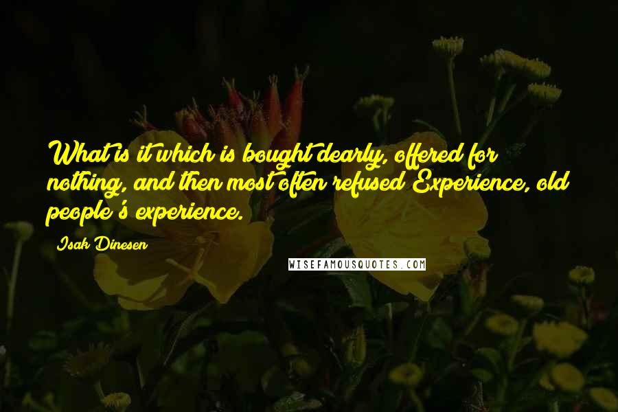 Isak Dinesen quotes: What is it which is bought dearly, offered for nothing, and then most often refused?Experience, old people's experience.