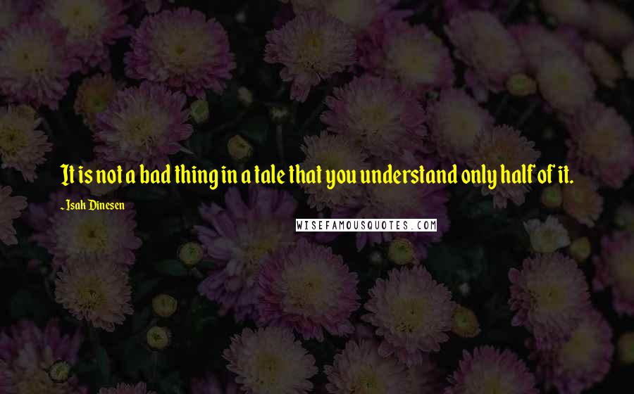 Isak Dinesen quotes: It is not a bad thing in a tale that you understand only half of it.