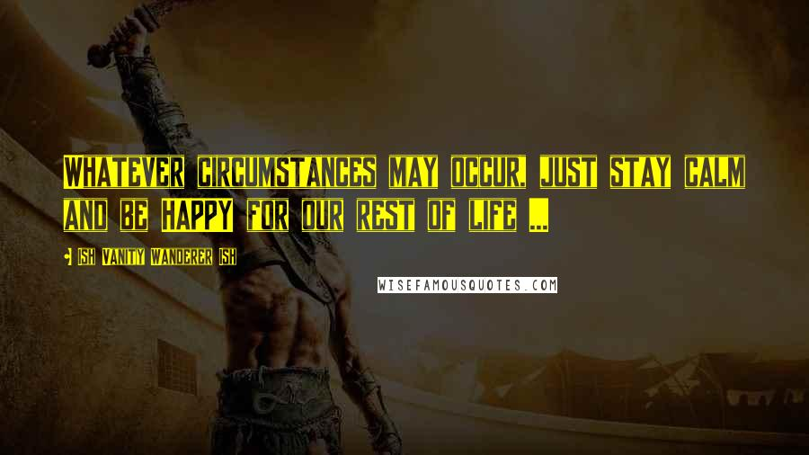 Ish Vanity Wanderer Ish quotes: Whatever circumstances may occur, just stay calm and be HAPPY for our rest of life ...