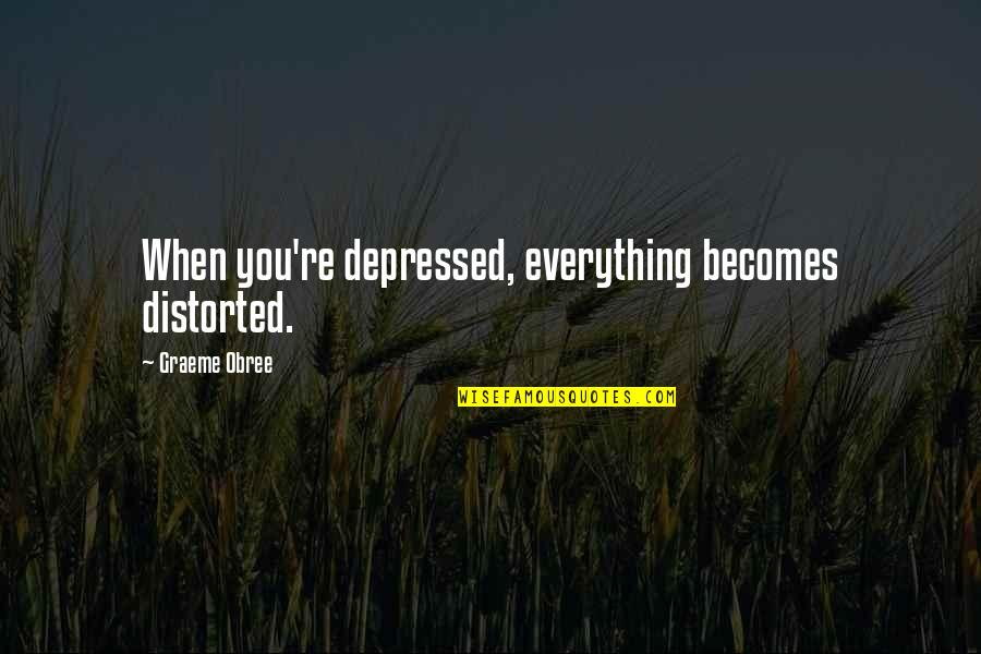 Isha Sadhguru Quotes By Graeme Obree: When you're depressed, everything becomes distorted.