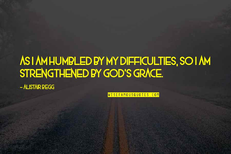 Ishbel Quotes By Alistair Begg: As I am humbled by my difficulties, so