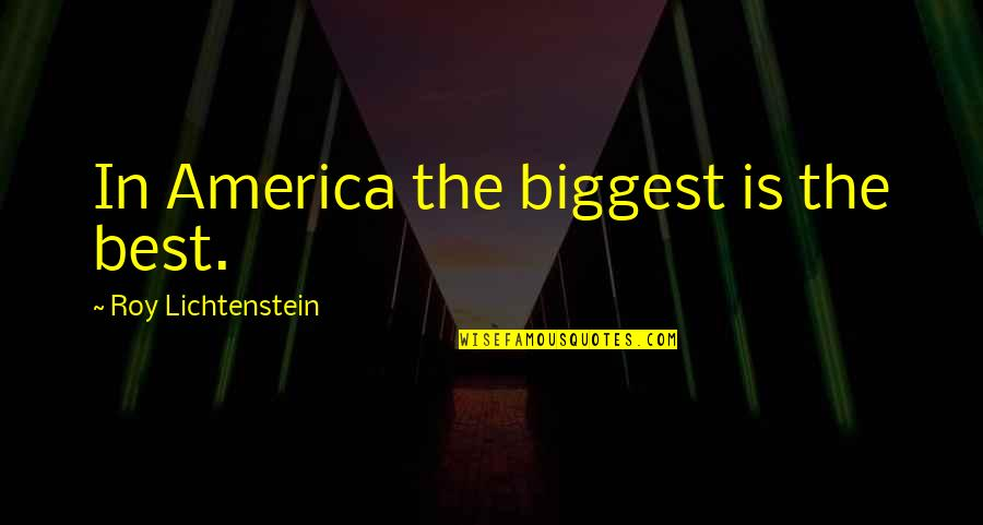 Ishbel Quotes By Roy Lichtenstein: In America the biggest is the best.