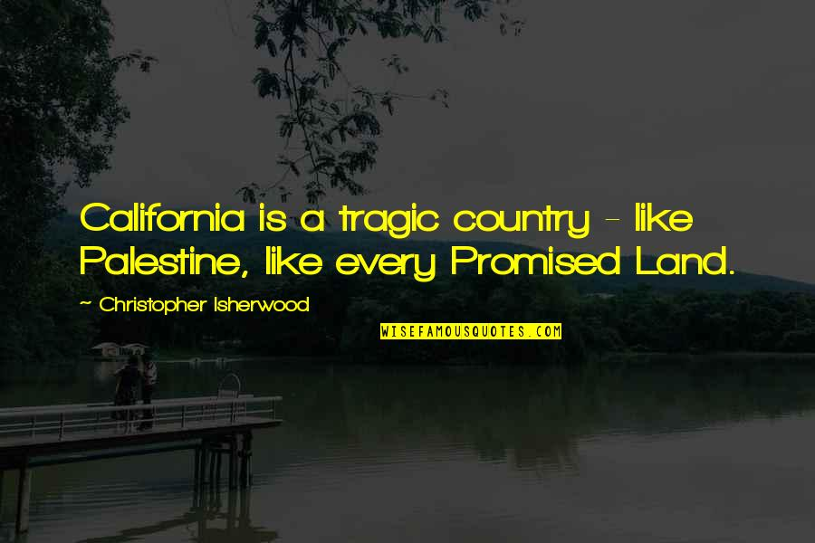 Isherwood's Quotes By Christopher Isherwood: California is a tragic country - like Palestine,